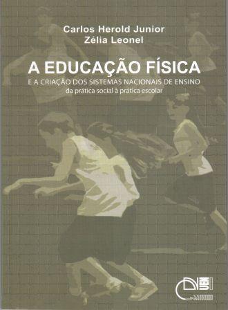 A educação física e a criação dos sistemas nacionais de ensino - Da prática social à prática escolar, livro de Carlos Herold Junior, Zélia Leonel