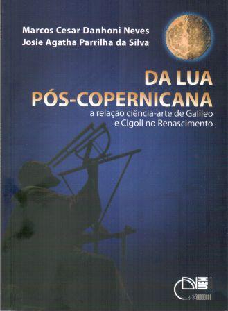 Da lua pós-copernicana - A relação ciência-arte de Galileo e Cigoli no Renascimento, livro de Marcos Cesar Danhoni Neves, Josie Agatha Parrilha da Silva